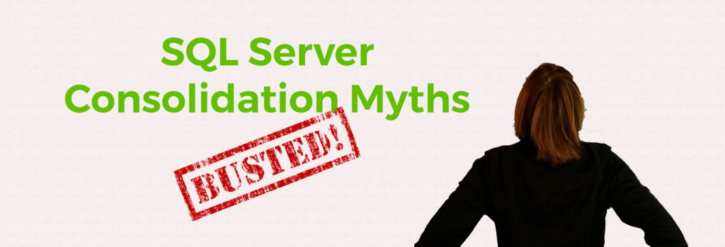 SQL Mythbusters: The 4 common misbeliefs in SQL Server consolidation